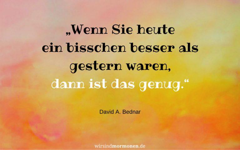 """Wenn ein neues Jahr beginnt, nehmen wir uns oft viel vor. David A. Bednar sagt: """"Wenn Sie heute ein bisschen besser als gestern waren, dann ist das genug."""""""