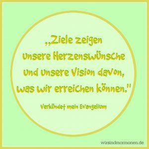 """""""""""Ziele zeigen unsere Herzenswüche und unsere Vision davon, was wir erreichen können."""" (Zitat aus """"Verkuendet mein Evangelium"""")"""