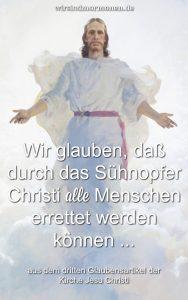 """Im dritten Glaubensartikel heißt es zum Sühnopfer Christi: """"Wir glauben, daß durch das Sühnopfer Christi alle Menschen errettet werden können, indem sie die Gesetze und Verordnungen des Evangeliums befolgen."""""""
