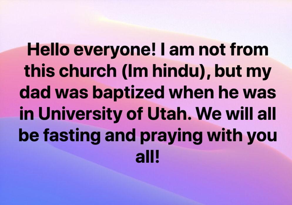 """Hier steht folgendes in englischer Sprache: """"Hallo allerseits! Ich bin nicht von dieser Kirche (ich bin Hindu), aber mein Vater wurde getauft, als er an der University of Utah war. Wir werden alle mit euch fasten und beten!"""""""